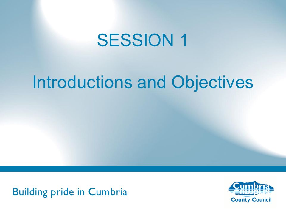 Building pride in Cumbria Do not use fonts other than Arial for your presentations SESSION 1 Introductions and Objectives
