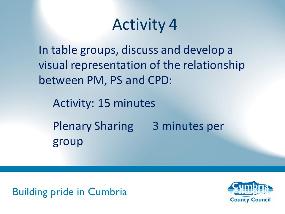 Building pride in Cumbria Do not use fonts other than Arial for your presentations Activity 4 In table groups, discuss and develop a visual representation of the relationship between PM, PS and CPD: Activity: 15 minutes Plenary Sharing 3 minutes per group