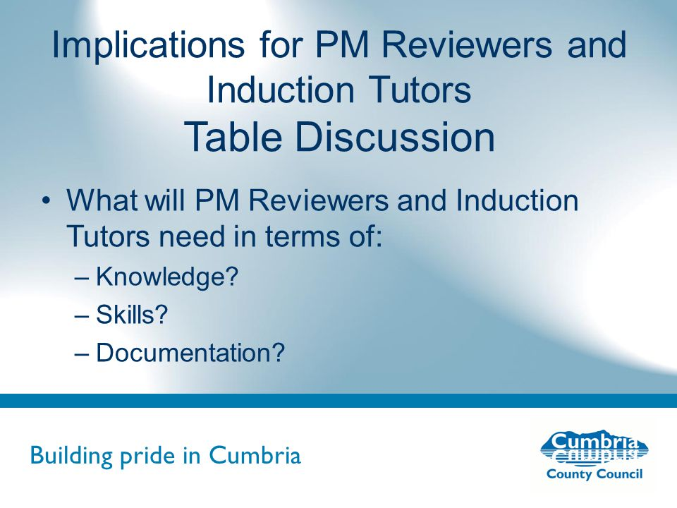 Building pride in Cumbria Do not use fonts other than Arial for your presentations Implications for PM Reviewers and Induction Tutors Table Discussion What will PM Reviewers and Induction Tutors need in terms of: –Knowledge.