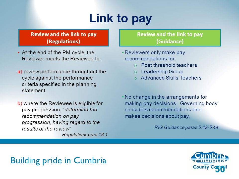 Building pride in Cumbria Do not use fonts other than Arial for your presentations Link to pay 50 Reviewers only make pay recommendations for: o Post threshold teachers o Leadership Group o Advanced Skills Teachers No change in the arrangements for making pay decisions.