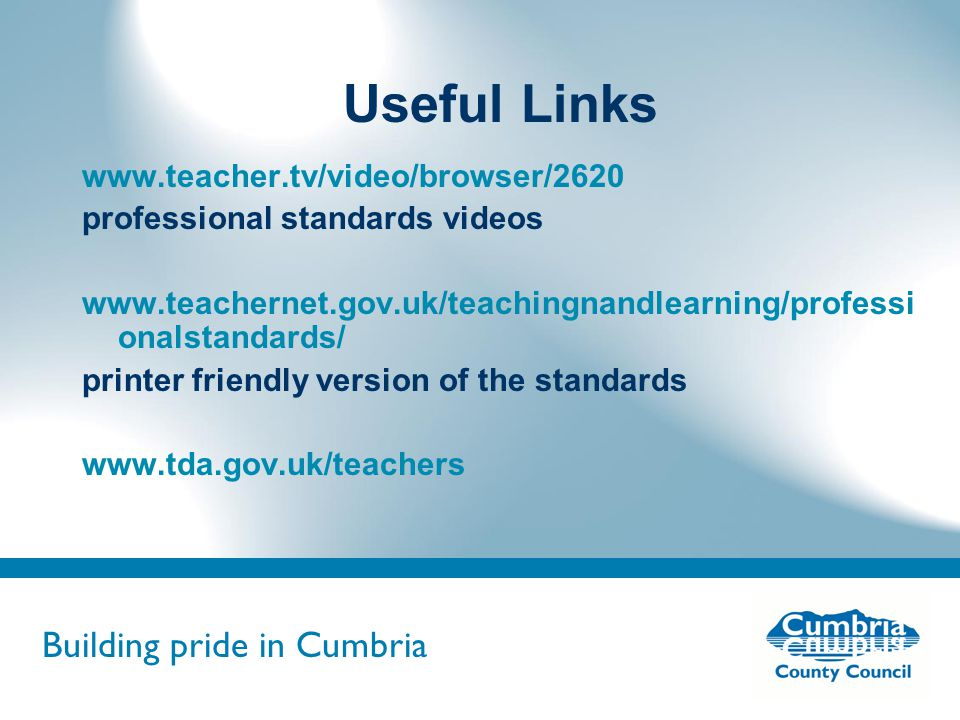 Building pride in Cumbria Do not use fonts other than Arial for your presentations Useful Links www.teacher.tv/video/browser/2620 professional standards videos www.teachernet.gov.uk/teachingnandlearning/professi onalstandards/ printer friendly version of the standards www.tda.gov.uk/teachers