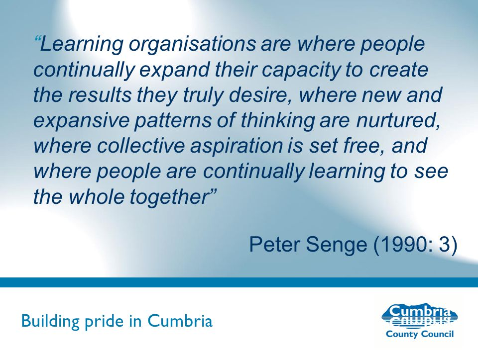Building pride in Cumbria Do not use fonts other than Arial for your presentations Learning organisations are where people continually expand their capacity to create the results they truly desire, where new and expansive patterns of thinking are nurtured, where collective aspiration is set free, and where people are continually learning to see the whole together Peter Senge (1990: 3)