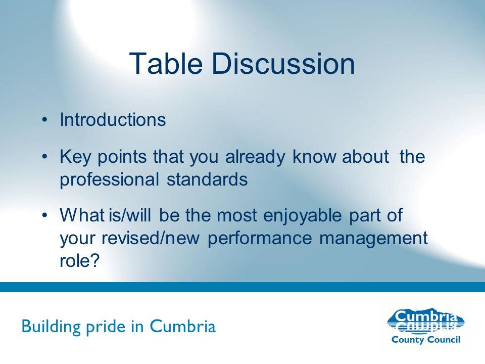 Building pride in Cumbria Do not use fonts other than Arial for your presentations Table Discussion Introductions Key points that you already know about the professional standards What is/will be the most enjoyable part of your revised/new performance management role