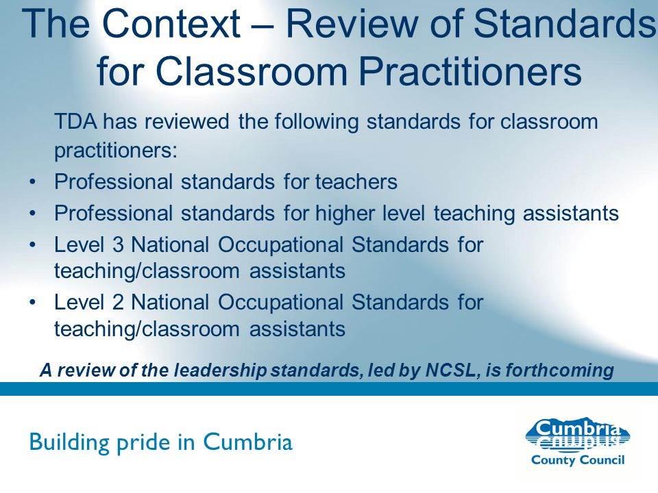 Building pride in Cumbria Do not use fonts other than Arial for your presentations The Revised Framework of Professional Standards for Teachers Four sets of standards reviewed: –QTS, induction, post-threshold, advanced skills teacher New set of standards for the excellent teacher scheme Three inter-linked sections: –professional attributes, professional knowledge and understanding, professional skills Induction standards are known as core standards, they apply to NQTs and mainscale teachers