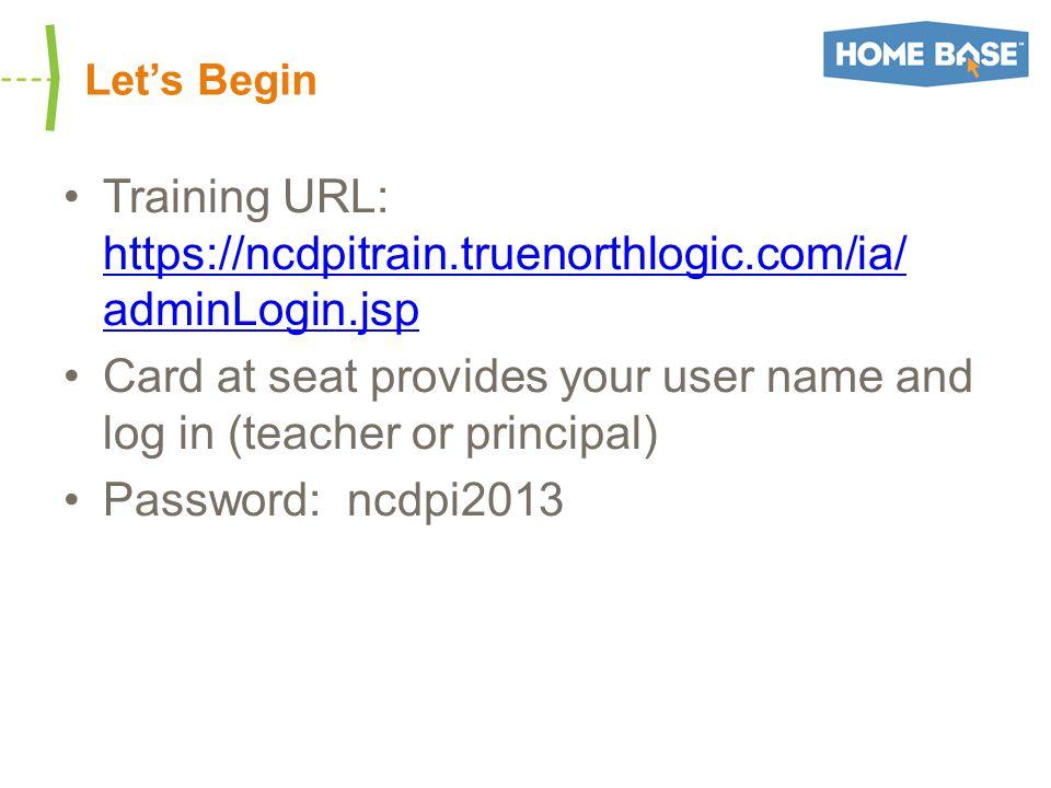Let's Begin Training URL: https://ncdpitrain.truenorthlogic.com/ia/ adminLogin.jsp https://ncdpitrain.truenorthlogic.com/ia/ adminLogin.jsp Card at seat provides your user name and log in (teacher or principal) Password: ncdpi2013