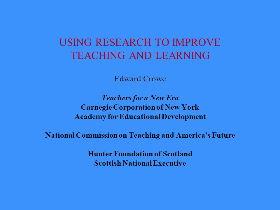 USING RESEARCH TO IMPROVE TEACHING AND LEARNING Edward Crowe Teachers for a New Era Carnegie Corporation of New York Academy for Educational Development National Commission on Teaching and America's Future Hunter Foundation of Scotland Scottish National Executive