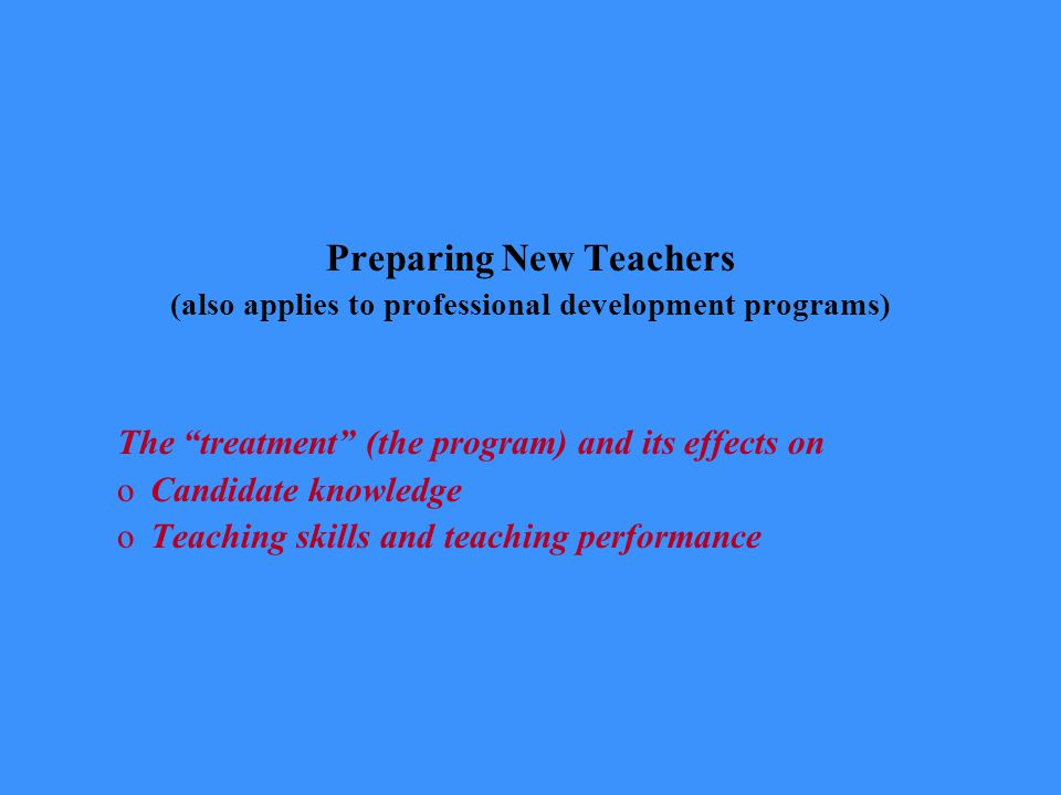 Preparing New Teachers (also applies to professional development programs) The treatment (the program) and its effects on oCandidate knowledge oTeaching skills and teaching performance