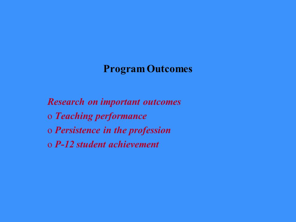 Program Outcomes Research on important outcomes oTeaching performance oPersistence in the profession oP-12 student achievement