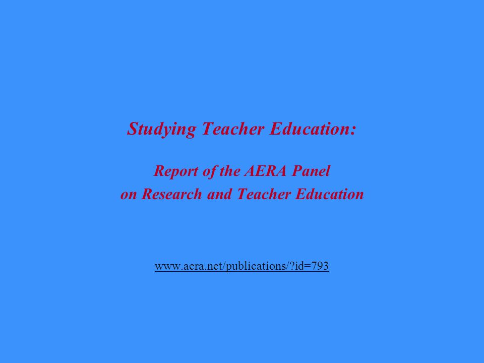 Studying Teacher Education: Report of the AERA Panel on Research and Teacher Education www.aera.net/publications/ id=793