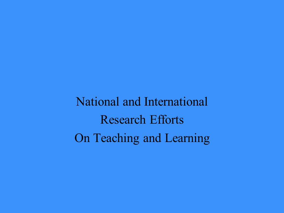 National and International Research Efforts On Teaching and Learning