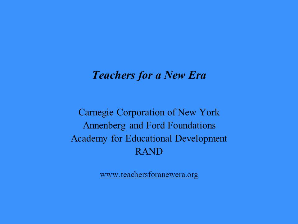 Teachers for a New Era Carnegie Corporation of New York Annenberg and Ford Foundations Academy for Educational Development RAND www.teachersforanewera.org