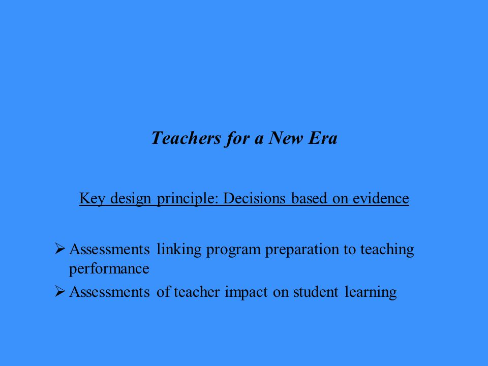 Teachers for a New Era Key design principle: Decisions based on evidence  Assessments linking program preparation to teaching performance  Assessments of teacher impact on student learning