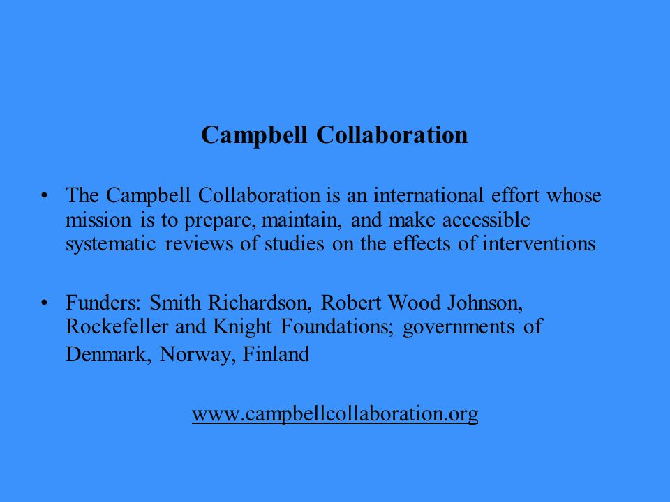 Campbell Collaboration The Campbell Collaboration is an international effort whose mission is to prepare, maintain, and make accessible systematic reviews of studies on the effects of interventions Funders: Smith Richardson, Robert Wood Johnson, Rockefeller and Knight Foundations; governments of Denmark, Norway, Finland www.campbellcollaboration.org