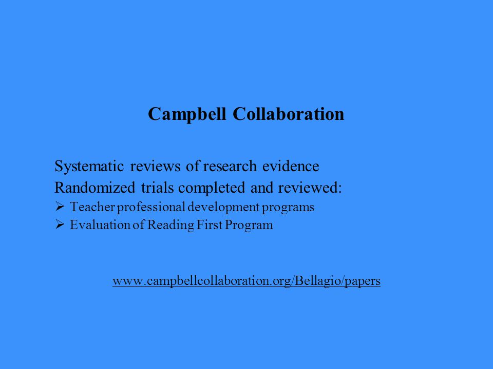 Campbell Collaboration Systematic reviews of research evidence Randomized trials completed and reviewed:  Teacher professional development programs  Evaluation of Reading First Program www.campbellcollaboration.org/Bellagio/papers