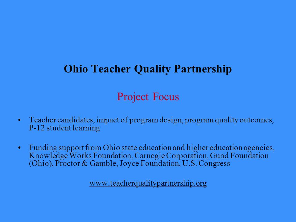 Ohio Teacher Quality Partnership Project Focus Teacher candidates, impact of program design, program quality outcomes, P-12 student learning Funding support from Ohio state education and higher education agencies, Knowledge Works Foundation, Carnegie Corporation, Gund Foundation (Ohio), Proctor & Gamble, Joyce Foundation, U.S.
