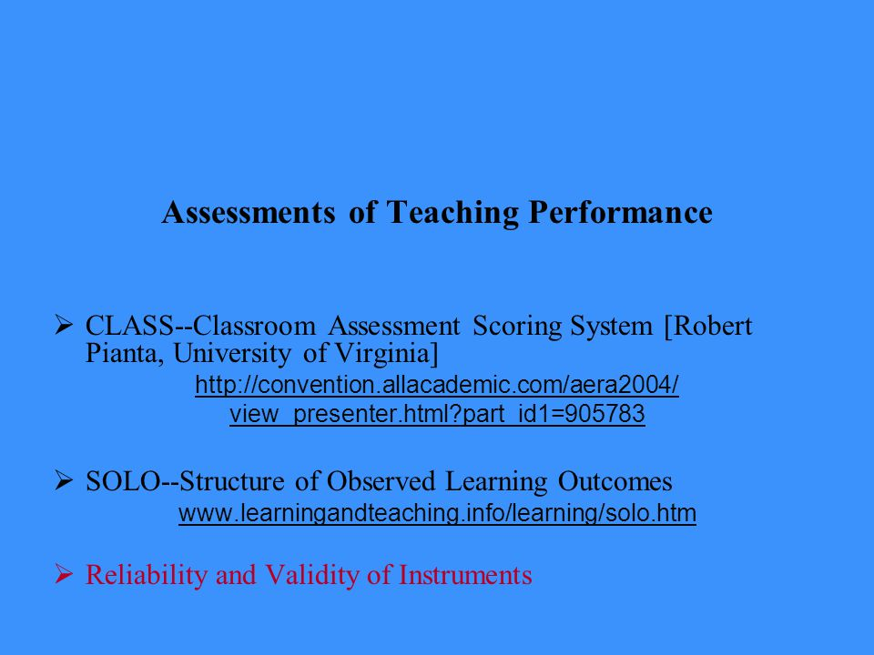 Assessments of Teaching Performance  CLASS--Classroom Assessment Scoring System [Robert Pianta, University of Virginia] http://convention.allacademic.com/aera2004/ view_presenter.html part_id1=905783  SOLO--Structure of Observed Learning Outcomes www.learningandteaching.info/learning/solo.htm  Reliability and Validity of Instruments