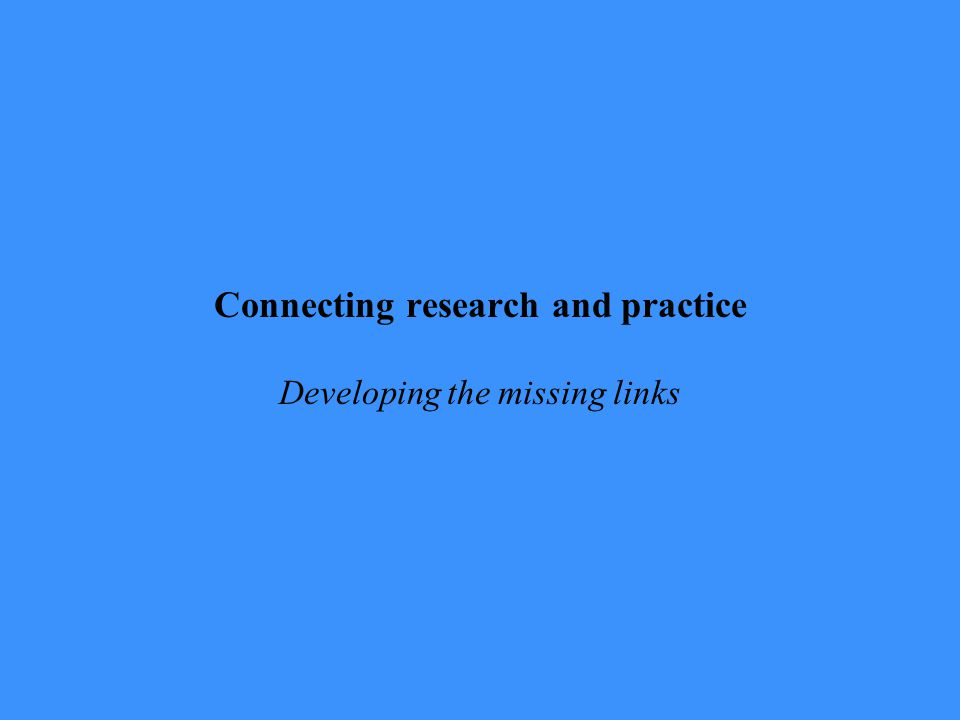 Connecting research and practice Developing the missing links