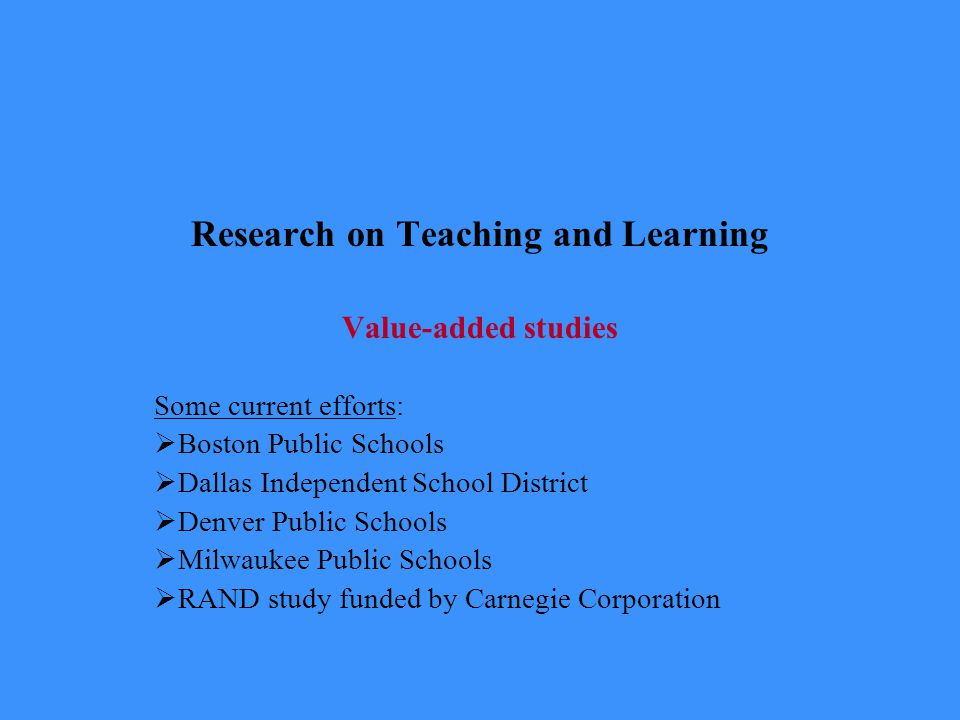 Research on Teaching and Learning Value-added studies Some current efforts:  Boston Public Schools  Dallas Independent School District  Denver Public Schools  Milwaukee Public Schools  RAND study funded by Carnegie Corporation