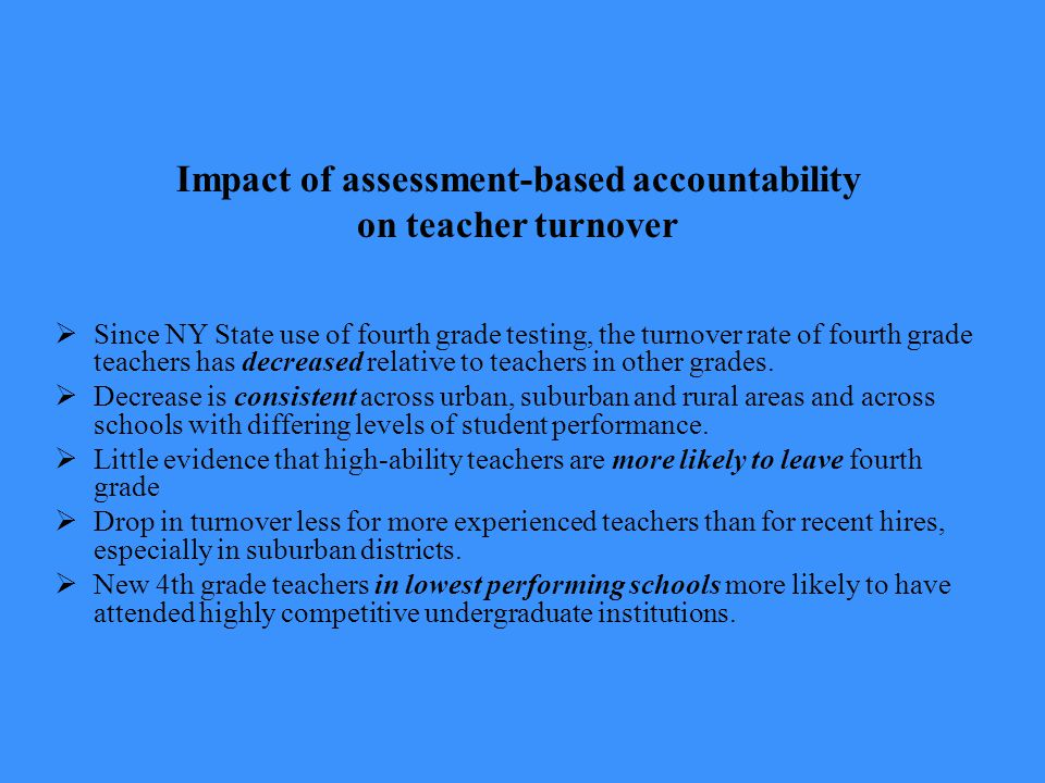 Impact of assessment-based accountability on teacher turnover  Since NY State use of fourth grade testing, the turnover rate of fourth grade teachers has decreased relative to teachers in other grades.
