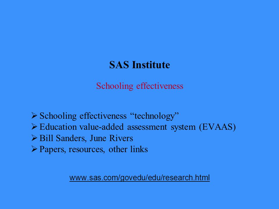 SAS Institute Schooling effectiveness  Schooling effectiveness technology  Education value-added assessment system (EVAAS)  Bill Sanders, June Rivers  Papers, resources, other links www.sas.com/govedu/edu/research.html