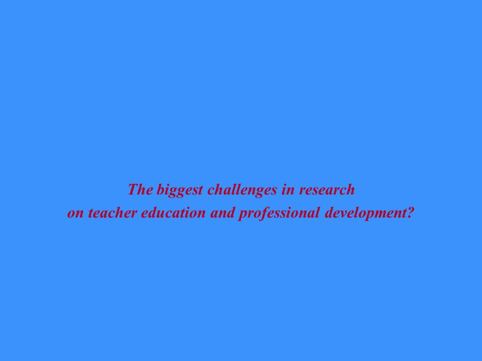 The biggest challenges in research on teacher education and professional development?