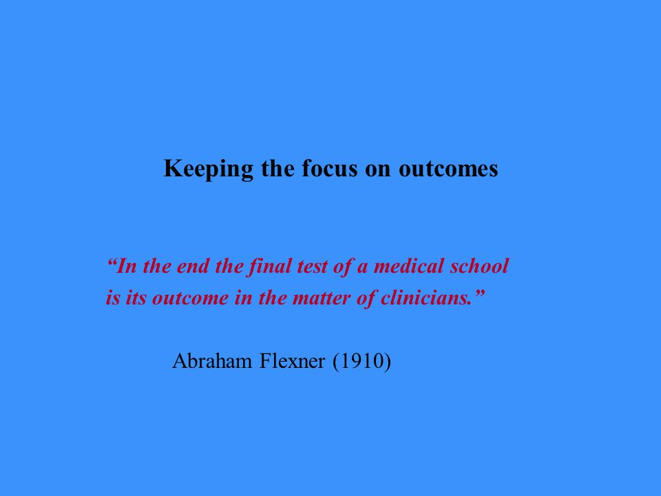 Keeping the focus on outcomes In the end the final test of a medical school is its outcome in the matter of clinicians. Abraham Flexner (1910)