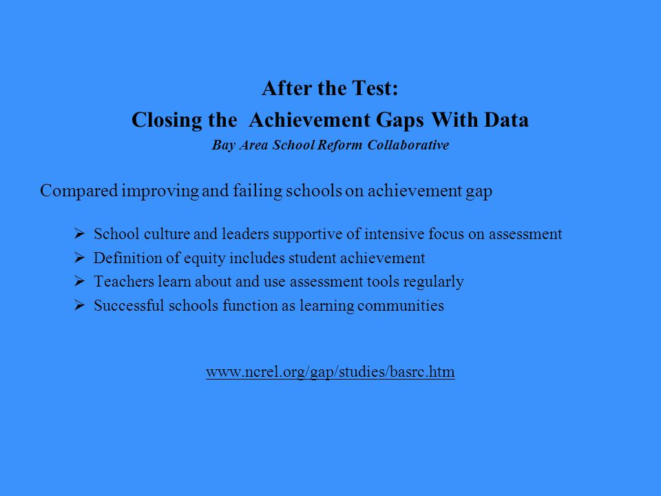 After the Test: Closing the Achievement Gaps With Data Bay Area School Reform Collaborative Compared improving and failing schools on achievement gap  School culture and leaders supportive of intensive focus on assessment  Definition of equity includes student achievement  Teachers learn about and use assessment tools regularly  Successful schools function as learning communities www.ncrel.org/gap/studies/basrc.htm