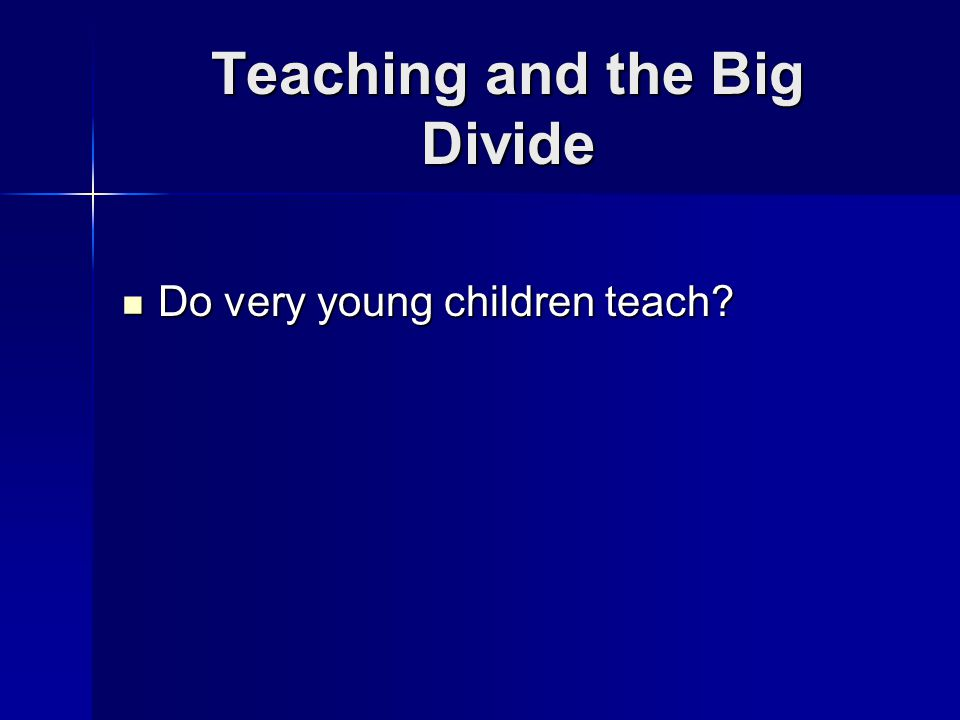 Teaching and the Big Divide Do very young children teach Do very young children teach