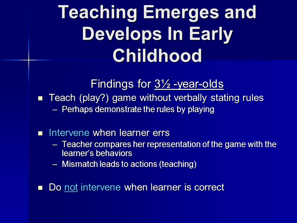 Teaching Emerges and Develops In Early Childhood Findings for 3½ -year-olds Teach (play ) game without verbally stating rules Teach (play ) game without verbally stating rules –Perhaps demonstrate the rules by playing Intervene when learner errs Intervene when learner errs –Teacher compares her representation of the game with the learner's behaviors –Mismatch leads to actions (teaching) Do not intervene when learner is correct Do not intervene when learner is correct