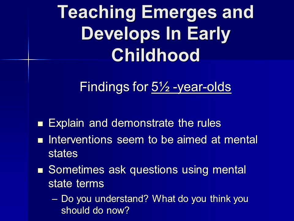 Teaching Emerges and Develops In Early Childhood Findings for 5½ -year-olds Explain and demonstrate the rules Explain and demonstrate the rules Interventions seem to be aimed at mental states Interventions seem to be aimed at mental states Sometimes ask questions using mental state terms Sometimes ask questions using mental state terms –Do you understand.