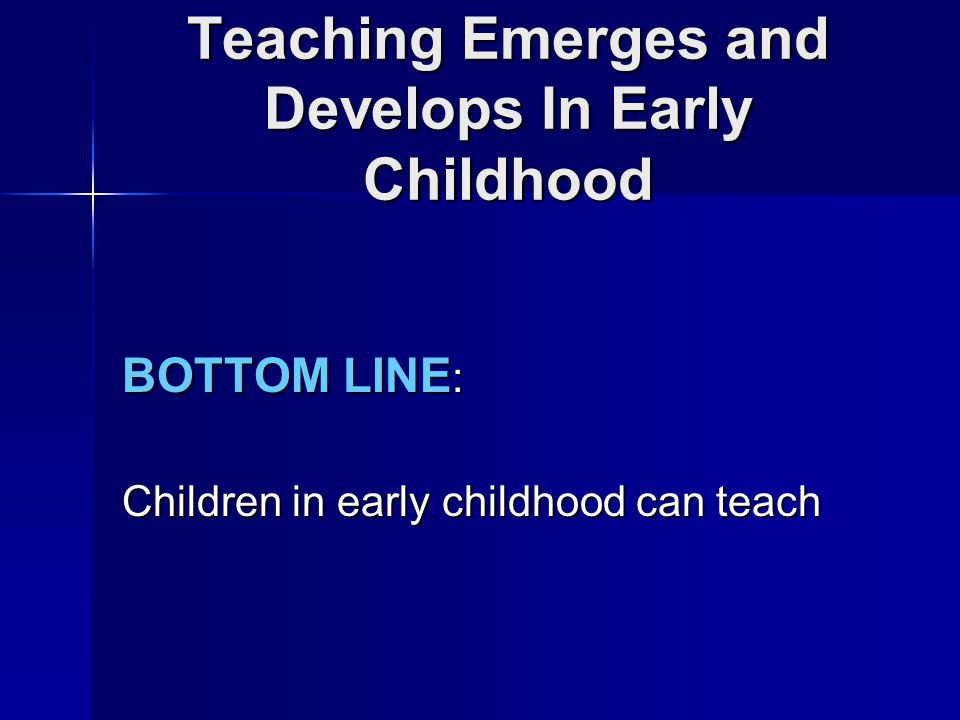 Teaching Emerges and Develops In Early Childhood BOTTOM LINE : Children in early childhood can teach