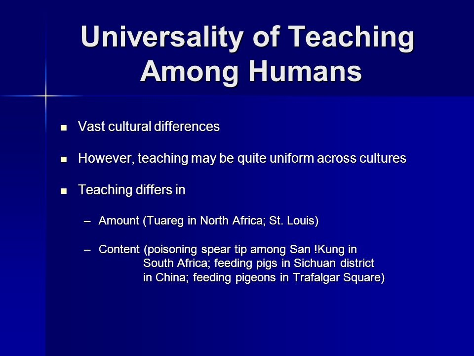 Universality of Teaching Among Humans Vast cultural differences Vast cultural differences However, teaching may be quite uniform across cultures However, teaching may be quite uniform across cultures Teaching differs in Teaching differs in –Amount (Tuareg in North Africa; St.