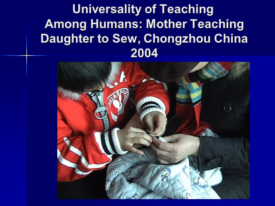 Universality of Teaching Among Humans: Mother Teaching Daughter to Sew, Chongzhou China 2004
