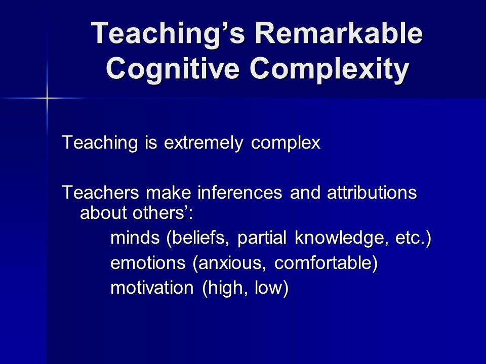 Teaching's Remarkable Cognitive Complexity Teaching is extremely complex Teachers make inferences and attributions about others': minds (beliefs, partial knowledge, etc.) emotions (anxious, comfortable) motivation (high, low)