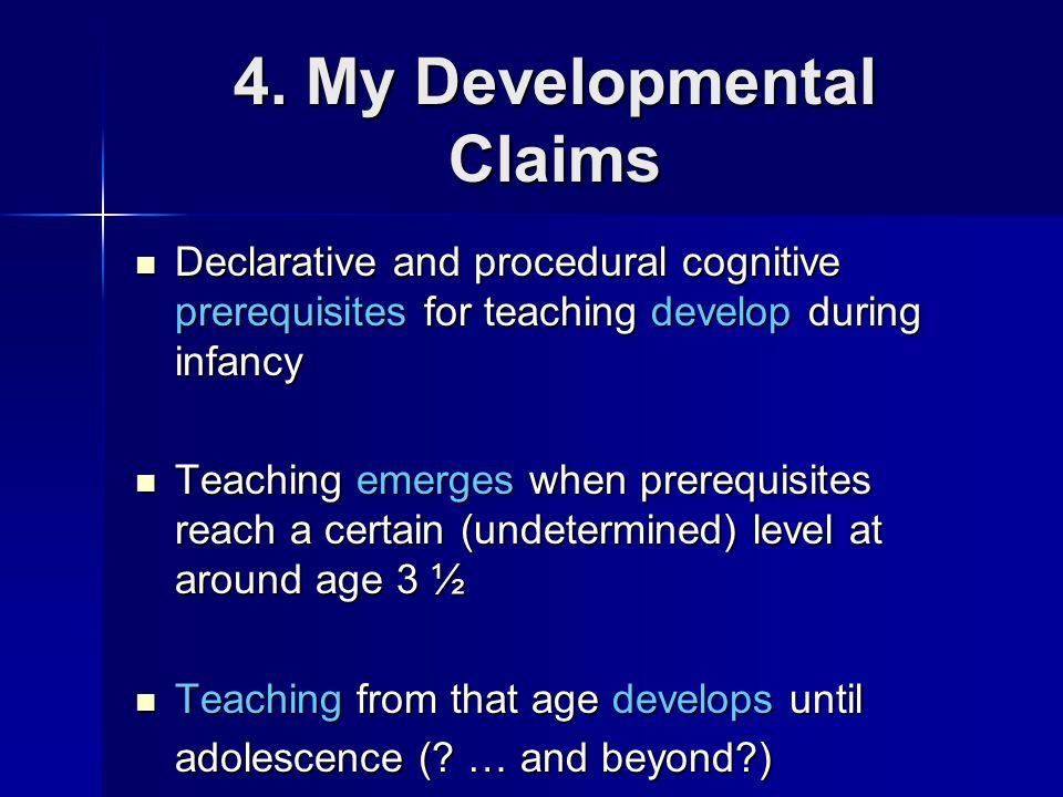 The Emergence of Teaching Teaching emerges when cognitive prerequisites of teaching (declarative and procedural knowledge) reach certain (not yet determined) developmental levels Teaching emerges when cognitive prerequisites of teaching (declarative and procedural knowledge) reach certain (not yet determined) developmental levels Around age 3 ½ Around age 3 ½