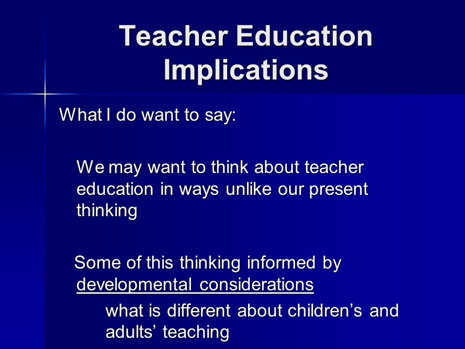 Teacher Education Implications What I do want to say: We may want to think about teacher education in ways unlike our present thinking Some of this thinking informed by developmental considerations Some of this thinking informed by developmental considerations what is different about children's and adults' teaching