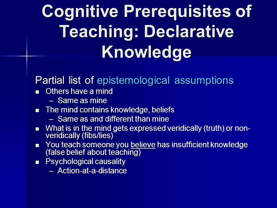 Cognitive Prerequisites of Teaching: Declarative Knowledge Partial list of epistemological assumptions Others have a mind Others have a mind –Same as mine The mind contains knowledge, beliefs The mind contains knowledge, beliefs –Same as and different than mine What is in the mind gets expressed veridically (truth) or non- veridically (fibs/lies) What is in the mind gets expressed veridically (truth) or non- veridically (fibs/lies) You teach someone you believe has insufficient knowledge (false belief about teaching) You teach someone you believe has insufficient knowledge (false belief about teaching) Psychological causality Psychological causality –Action-at-a-distance