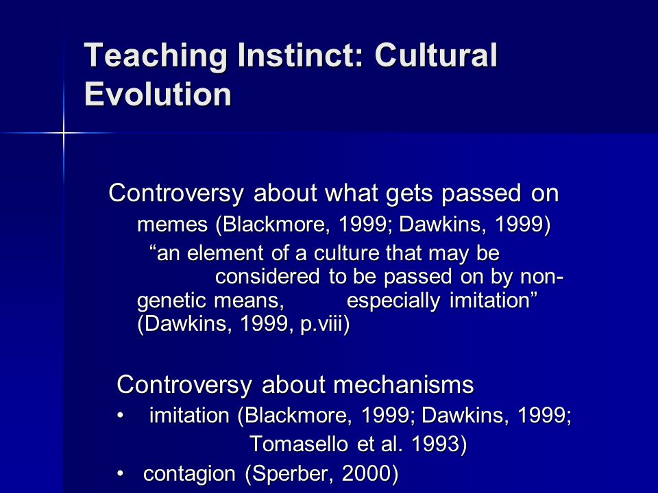Teaching Instinct: Cultural Evolution Controversy about what gets passed on memes (Blackmore, 1999; Dawkins, 1999) an element of a culture that may be considered to be passed on by non- genetic means, especially imitation (Dawkins, 1999, p.viii) Controversy about mechanisms imitation (Blackmore, 1999; Dawkins, 1999;imitation (Blackmore, 1999; Dawkins, 1999; Tomasello et al.