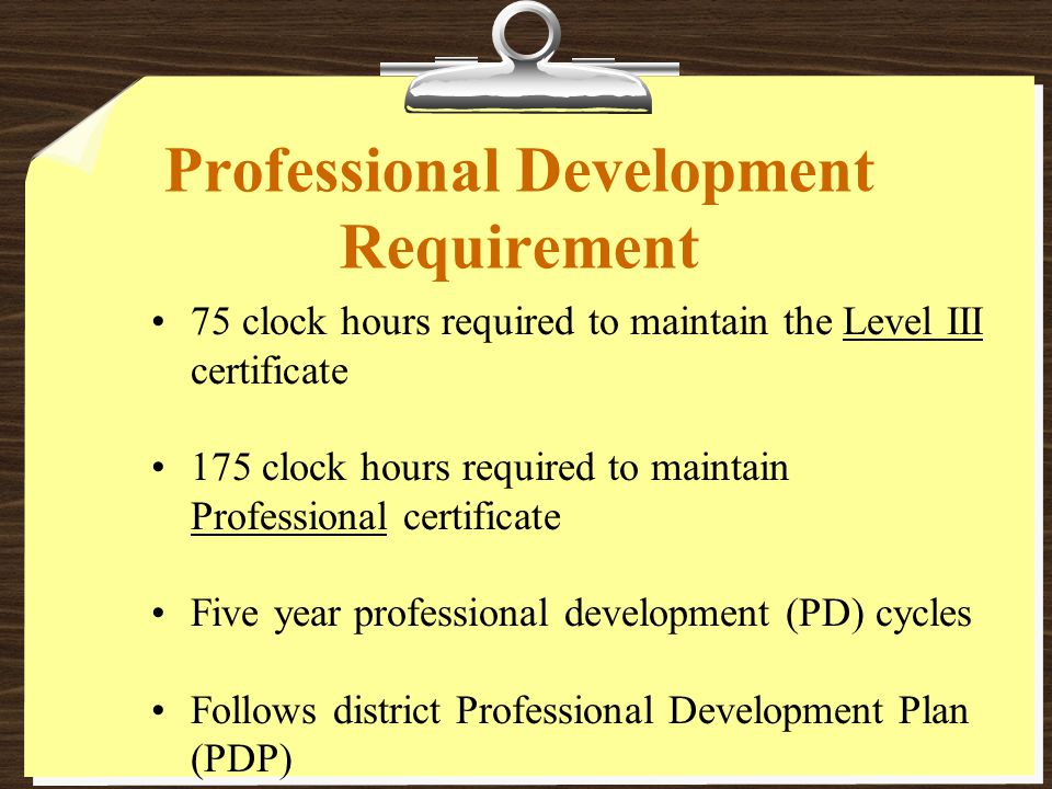 Professional Development Requirement 75 clock hours required to maintain the Level III certificate 175 clock hours required to maintain Professional certificate Five year professional development (PD) cycles Follows district Professional Development Plan (PDP)