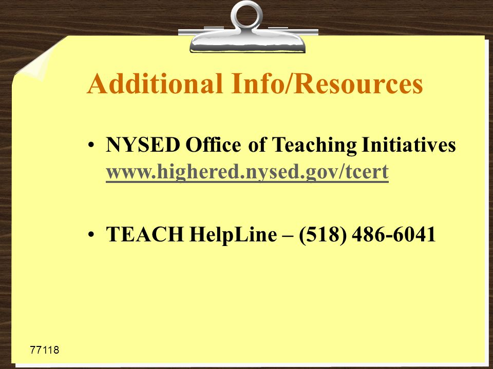 Additional Info/Resources NYSED Office of Teaching Initiatives www.highered.nysed.gov/tcert www.highered.nysed.gov/tcert TEACH HelpLine – (518) 486-6041 77118