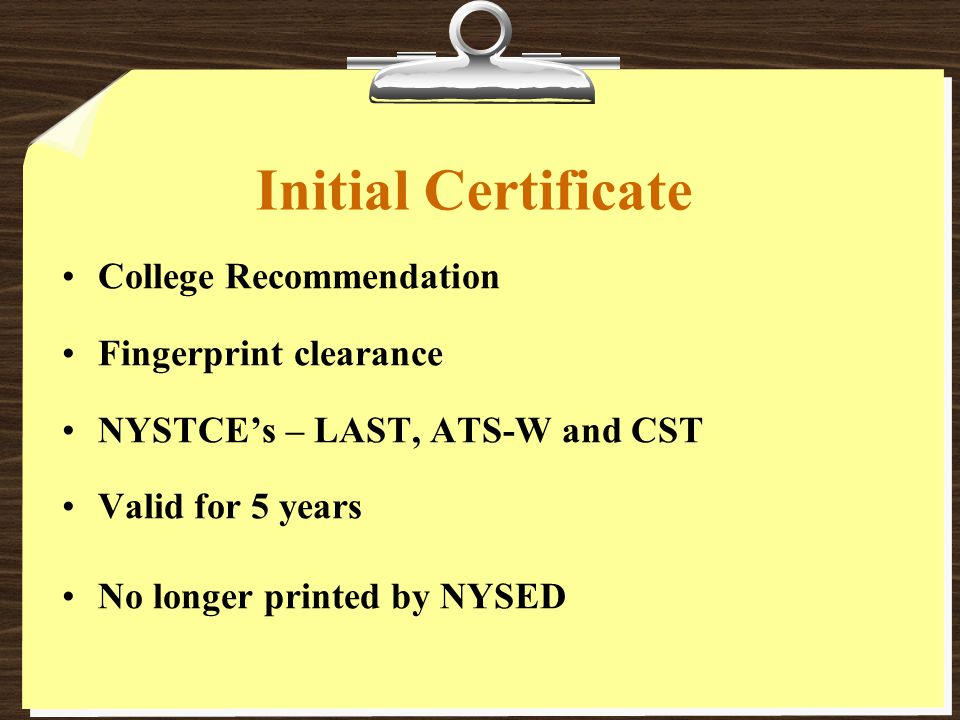 Initial Certificate College Recommendation Fingerprint clearance NYSTCE's – LAST, ATS-W and CST Valid for 5 years No longer printed by NYSED