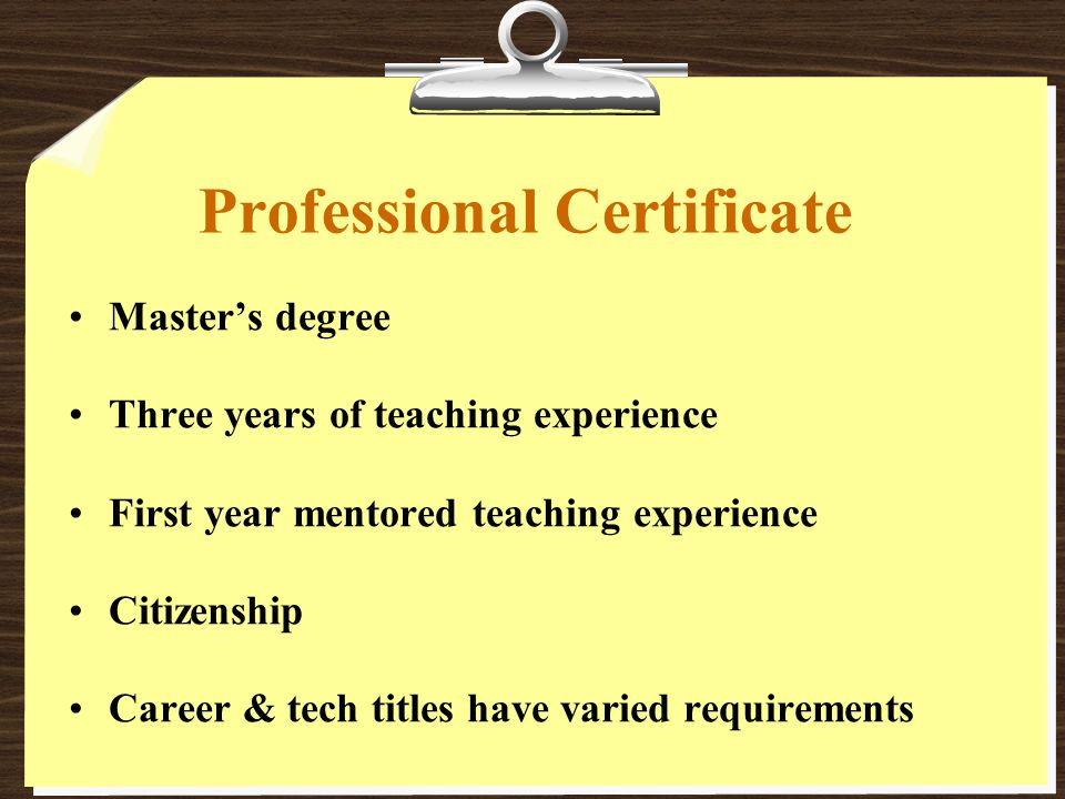 Professional Certificate Master's degree Three years of teaching experience First year mentored teaching experience Citizenship Career & tech titles have varied requirements