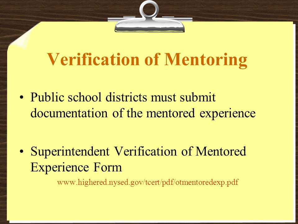 Verification of Mentoring Public school districts must submit documentation of the mentored experience Superintendent Verification of Mentored Experience Form www.highered.nysed.gov/tcert/pdf/otmentoredexp.pdf