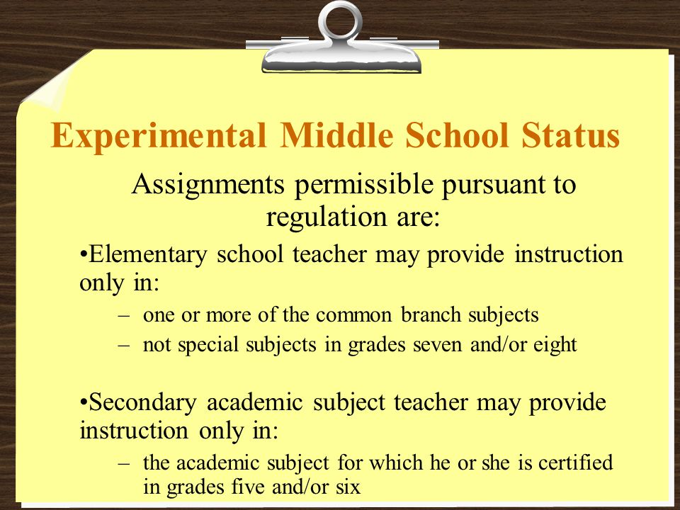 Experimental Middle School Status Assignments permissible pursuant to regulation are: Elementary school teacher may provide instruction only in: –one or more of the common branch subjects –not special subjects in grades seven and/or eight Secondary academic subject teacher may provide instruction only in: –the academic subject for which he or she is certified in grades five and/or six