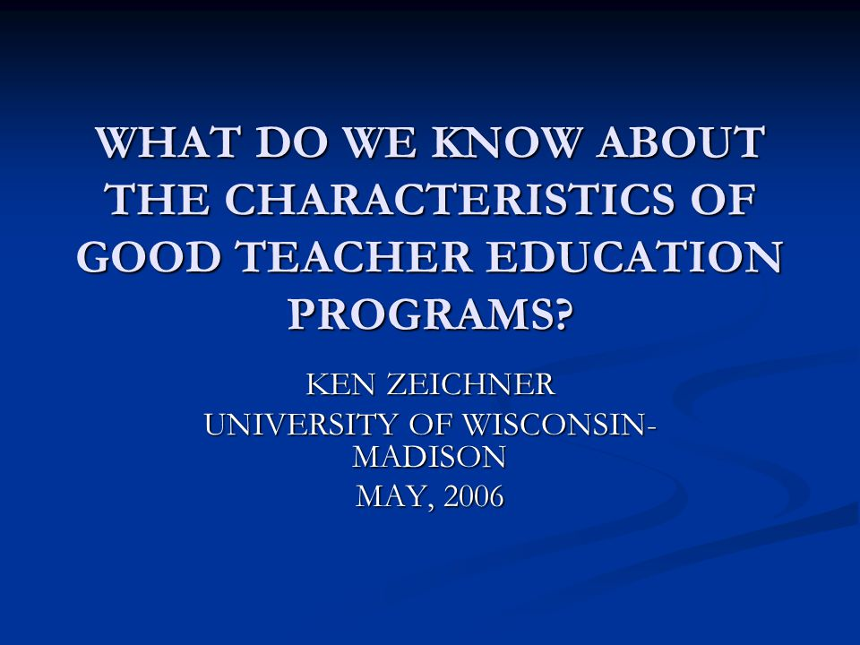WHAT DO WE KNOW ABOUT THE CHARACTERISTICS OF GOOD TEACHER EDUCATION PROGRAMS? KEN ZEICHNER UNIVERSITY OF WISCONSIN- MADISON MAY, 2006