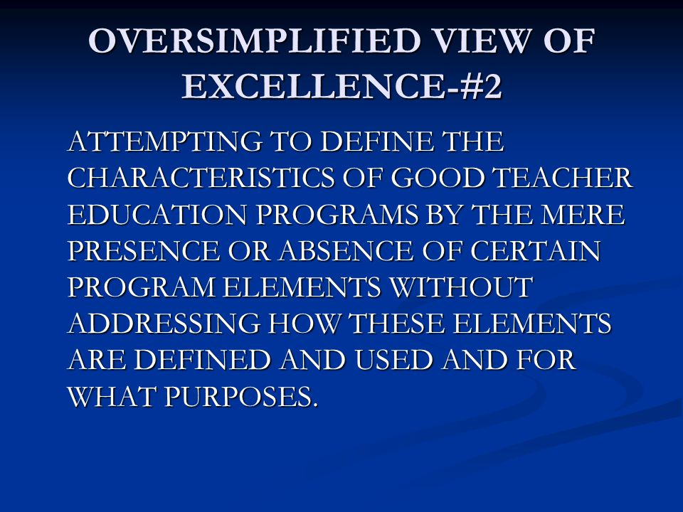 OVERSIMPLIFIED VIEW OF EXCELLENCE-#2 ATTEMPTING TO DEFINE THE CHARACTERISTICS OF GOOD TEACHER EDUCATION PROGRAMS BY THE MERE PRESENCE OR ABSENCE OF CERTAIN PROGRAM ELEMENTS WITHOUT ADDRESSING HOW THESE ELEMENTS ARE DEFINED AND USED AND FOR WHAT PURPOSES.