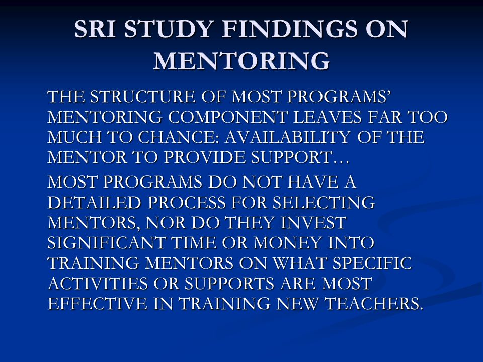 SRI STUDY FINDINGS ON MENTORING THE STRUCTURE OF MOST PROGRAMS' MENTORING COMPONENT LEAVES FAR TOO MUCH TO CHANCE: AVAILABILITY OF THE MENTOR TO PROVIDE SUPPORT… MOST PROGRAMS DO NOT HAVE A DETAILED PROCESS FOR SELECTING MENTORS, NOR DO THEY INVEST SIGNIFICANT TIME OR MONEY INTO TRAINING MENTORS ON WHAT SPECIFIC ACTIVITIES OR SUPPORTS ARE MOST EFFECTIVE IN TRAINING NEW TEACHERS.