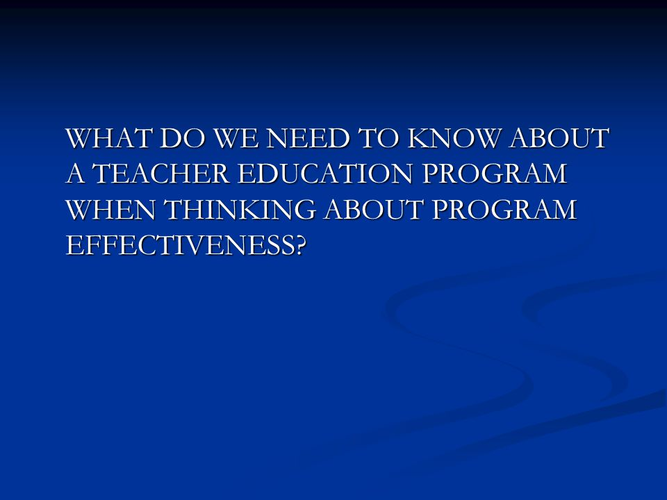 WHAT DO WE NEED TO KNOW ABOUT A TEACHER EDUCATION PROGRAM WHEN THINKING ABOUT PROGRAM EFFECTIVENESS?