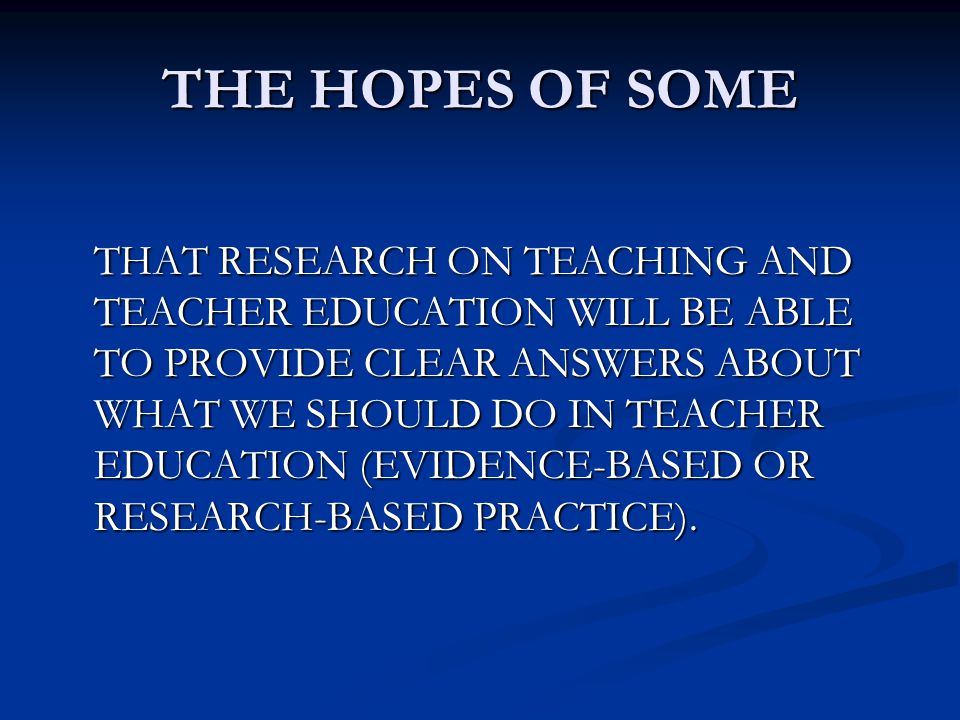 THE HOPES OF SOME THAT RESEARCH ON TEACHING AND TEACHER EDUCATION WILL BE ABLE TO PROVIDE CLEAR ANSWERS ABOUT WHAT WE SHOULD DO IN TEACHER EDUCATION (EVIDENCE-BASED OR RESEARCH-BASED PRACTICE).