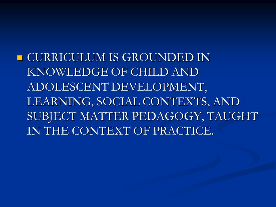 CURRICULUM IS GROUNDED IN KNOWLEDGE OF CHILD AND ADOLESCENT DEVELOPMENT, LEARNING, SOCIAL CONTEXTS, AND SUBJECT MATTER PEDAGOGY, TAUGHT IN THE CONTEXT OF PRACTICE.